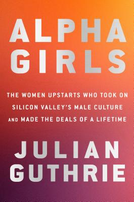 Alpha Girls: The Women Upstarts Who Took On Silicon Valley's Male Culture and Made the Deals  of a Lifetime Cover Image