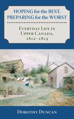 Hoping for the Best, Preparing for the Worst: Everyday Life in Upper Canada, 1812-1814 Cover Image