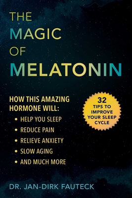 The Magic of Melatonin: How this Amazing Hormone Will Help You Sleep, Reduce Pain, Relieve Anxiety, Slow Aging, and Much More Cover Image