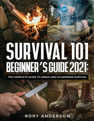 Survival 101 Beginner's Guide 2021: The Complete Guide To Urban And Wilderness Survival Cover Image