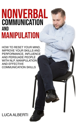 Nonverbal Communication and Manipulation: How to Reset Your Mind, Improve Your Skills and Performance, Influence and Persuade People with NLP, Manipul Cover Image