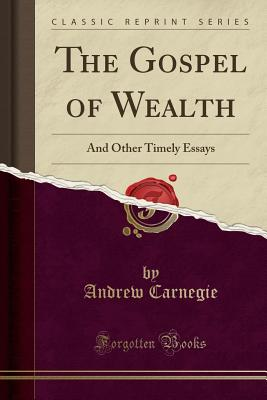 The Gospel of Wealth: And Other Timely Essays (Classic Reprint) Cover Image