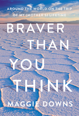 Braver Than You Think: Around the World on the Trip of My (Mother's) Lifetime Cover Image