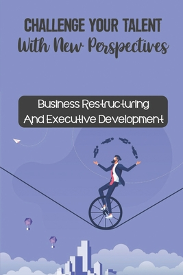 Challenge Your Talent With New Perspectives: Business Restructuring And Executive Development: Achieve The Highest Levels Of Success Cover Image