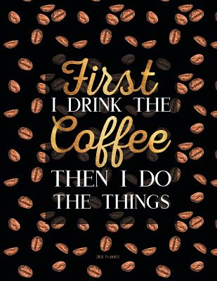 2018 Planner First I Drink The Coffee Then I Do The Things Black