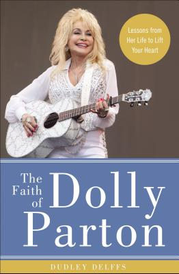 The Faith of Dolly Parton: Lessons from Her Life to Lift Your Heart Cover Image