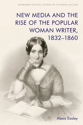 New Media and the Rise of the Popular Woman Writer, 1832-1860 (Edinburgh Critical Studies in Victorian Culture) Cover Image
