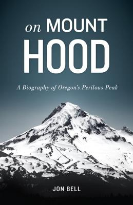 On Mount Hood: A Biography of Oregon's Perilous Peak Cover Image