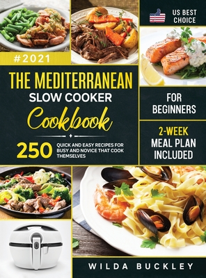 The Mediterranean Slow Cooker Cookbook for Beginners: 250 Quick & Easy Recipes for Busy and Novice that Cook Themselves - 2-Week Meal Plan Included Cover Image