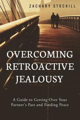 Overcoming Retroactive Jealousy: A Guide to Getting Over Your Partner's Past and Finding Peace Cover Image