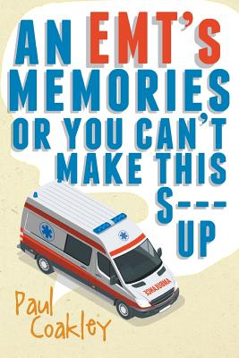 An Emt's Memories or You Can't Make This S--- Up Cover Image