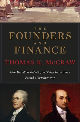 The Founders and Finance: How Hamilton, Gallatin, and Other Immigrants Forged a New Economy Cover Image