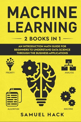 Machine Learning: 2 Books in 1: An Introduction Math Guide for Beginners to Understand Data Science Through the Business Applications Cover Image