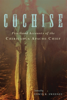 Cochise: Firsthand Accounts of the Chiricahua Apache Chief Cover Image