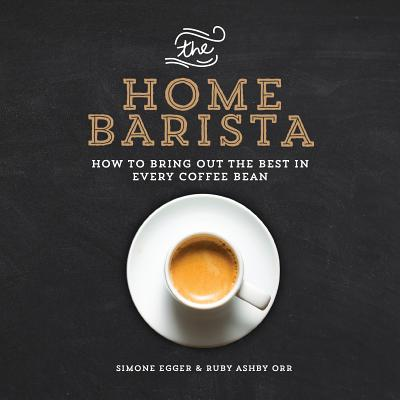 The Home Barista: How to Bring Out the Best in Every Coffee Bean Cover Image