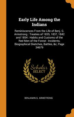 Early Life Among the Indians: Reminiscences from the Life of Benj. G. Armstrong: Treaties of 1835, 1837, 1842 and 1854: Habits and Customs of the Re cover