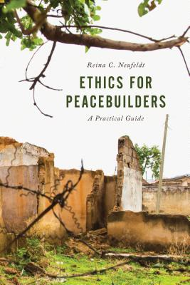 Ethics for Peacebuilders: A Practical Guide (Peace and Security in the 21st Century) Cover Image