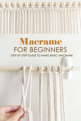 Macrame for Beginners: Step by Step Guide to Make Basic Macrame: Macrame Guide Book for Beginners Cover Image