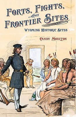 Forts, Fights, and Frontier Sites: Wyoming Historic Locations Cover Image
