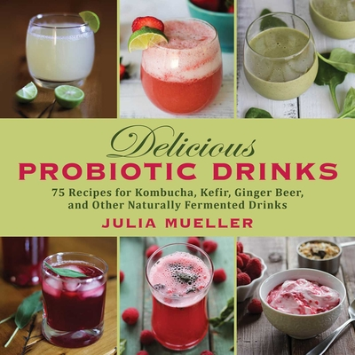 Delicious Probiotic Drinks: 75 Recipes for Kombucha, Kefir, Ginger Beer, and Other Naturally Fermented Drinks Cover Image