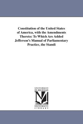 Constitution of the United States of America, with the Amendments Thereto: To Which Are Added Jefferson's Manual of Parliamentary Practice, the Standi Cover Image