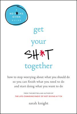 Get Your Sh*t Together: How to Stop Worrying about What You Should Do So You Can Finish What You Need to Do and Start Doing What You Want to D Cover Image