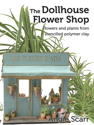 The Dollhouse Flower Book: Flowers and plants from stencilled polymer clay. Cover Image