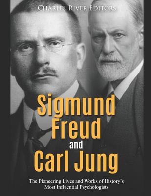 Sigmund Freud and Carl Jung: The Pioneering Lives and Works of History's Most Influential Psychologists Cover Image
