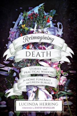Reimagining Death: Stories and Practical Wisdom for Home Funerals and Green Burials Cover Image