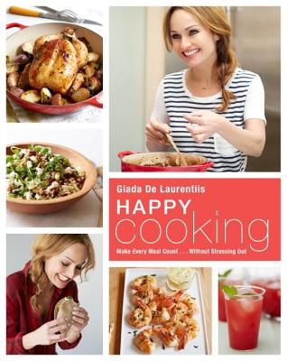 Happy Cooking: Make Every Meal Count ... Without Stressing Out: A Cookbook Cover Image