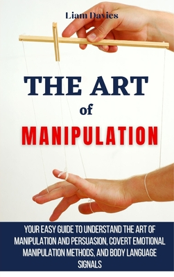 The Art of Manipulation: Your Easy Guide To Understand The Art Of Manipulation And Persuasion, Covert Emotional Manipulation Methods, And Body Cover Image