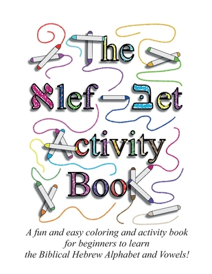 The Alef Bet Activity Book: A fun and easy coloring and activity book for beginners to learn the Biblical Hebrew Alphabet and Vowels! Cover Image