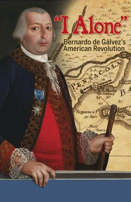 I Alone: Bernardo de Galvez's American Revolution Cover Image