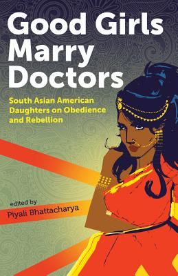 Good Girls Marry Doctors: South Asian American Daughters on Obedience and Rebellion Cover Image