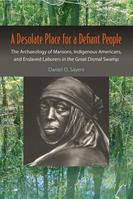 A Desolate Place for a Defiant People: The Archaeology of Maroons, Indigenous Americans, and Enslaved Laborers in the Great Dismal Swamp (Co-Published with the Society for Historical Archaeology) Cover Image