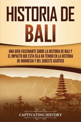 Historia de Bali: Una guía fascinante sobre la historia de Bali y el impacto que esta isla ha tenido en la historia de Indonesia y del s Cover Image