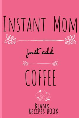Instant Mom, Just Add Coffee Blank Recipe Book: Blank Cookbook To Write In Her Favorite Starters, Main Dishes, Desserts, Pies & Cake Recipes & Ingredi Cover Image