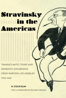 Stravinsky in the Americas: Transatlantic Tours and Domestic Excursions from Wartime Los Angeles (1925-1945) (California Studies in 20th-Century Music #23) Cover Image