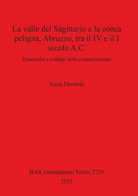La valle del Sagittario e la conca peligna, Abruzzo, tra il IV e il I secolo A.C.: Dinamiche e sviluppi della romanizzazione (BAR International #2735) Cover Image