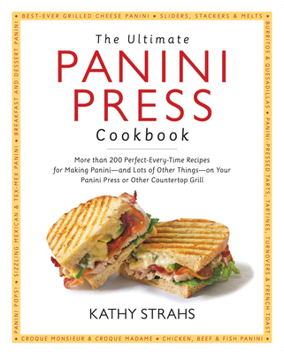 The Ultimate Panini Press Cookbook: More Than 200 Perfect-Every-Time Recipes for Making Panini - and Lots of Other Things - on Your Panini Press or Other Countertop Grill Cover Image