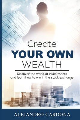 Create Your Own Wealth: Discover the World of Investments and Learn How to Win in the Stock Exchange Cover Image