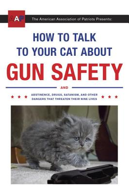 How to Talk to Your Cat About Gun Safety: And Abstinence, Drugs, Satanism, and Other Dangers That Threaten Their Nine Lives Cover Image