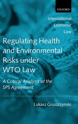 Regulating Health and Environmental Risks Under Wto Law: A Critical Analysis of the Sps Agreement (International Economic Law) Cover Image