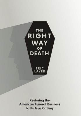 The Right Way of Death: Restoring the American Funeral Business to Its True Calling Cover Image