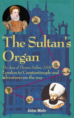 The Sultan's Organ: London to Constantinople in 1599 and adventures on the way Cover Image