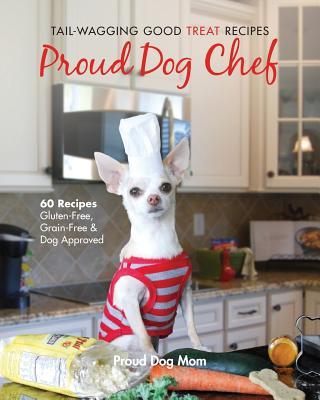 Proud Dog Chef: Tail-Wagging Good Treat Recipes Cover Image