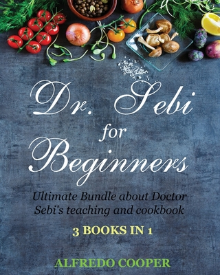 Doctor Sebi Guide for Beginners: 3 Books in 1: Ultimate Bundle about Doctor Sebi's teaching and cookbook Cover Image