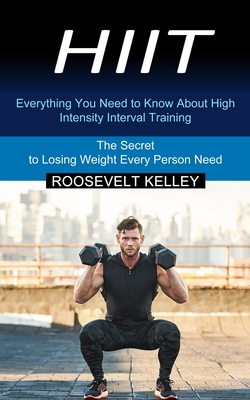 Hiit: Everything You Need to Know About High Intensity Interval Training (The Secret to Losing Weight Every Person Need) Cover Image