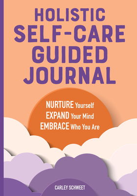 Holistic Self-Care Guided Journal: Nurture Yourself, Expand Your Mind, Embrace Who You Are Cover Image