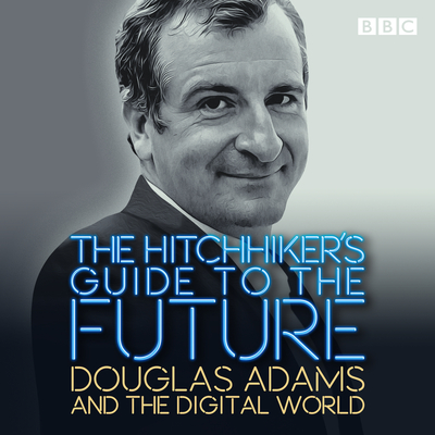 The Hitchhiker's Guide to the Future: Douglas Adams and the digital world Cover Image